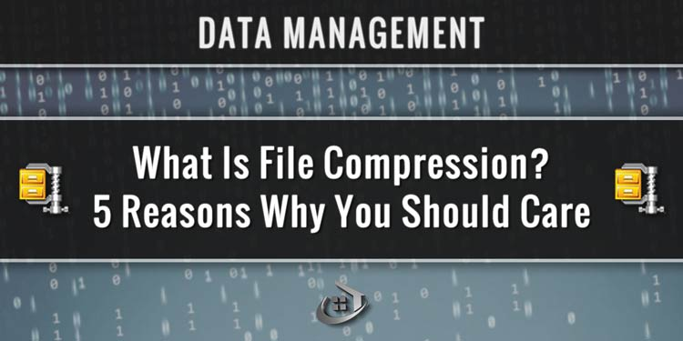 What Is File Compression? 5 Reasons Why You Should Care