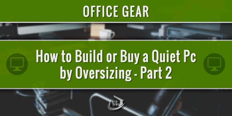 How to Build or Buy a Quiet Pc by Oversizing – Part 2